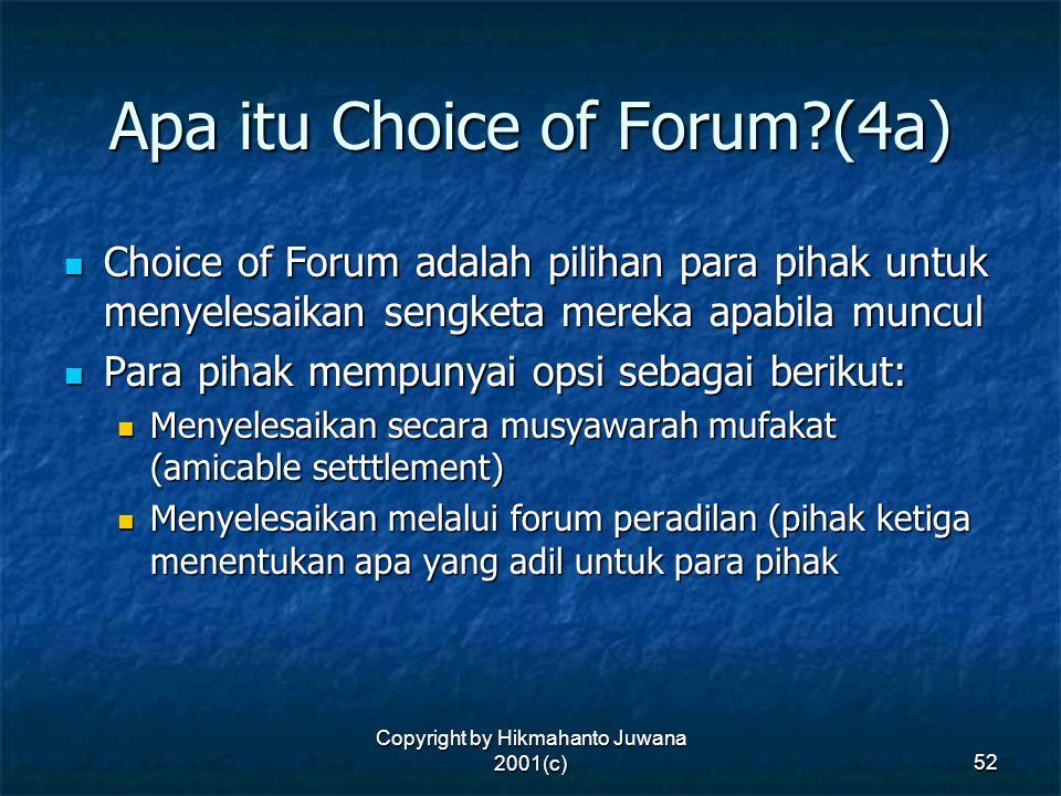 Copyright by Hikmahanto Juwana 2001(c) 52 Apa itu Choice of Forum?(4a) Choice of Forum adalah pilihan para pihak untuk menyelesaikan sengketa mereka a