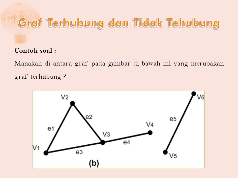 Contoh soal : Manakah di antara graf pada gambar di bawah ini yang merupakan graf terhubung ?