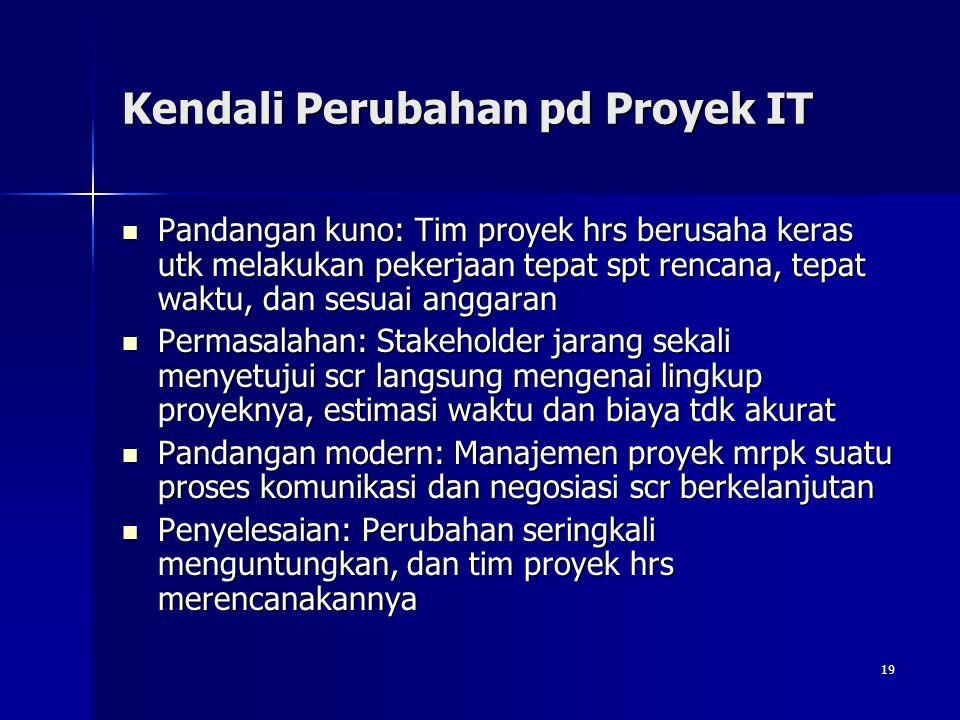 19 Kendali Perubahan pd Proyek IT Pandangan kuno: Tim proyek hrs berusaha keras utk melakukan pekerjaan tepat spt rencana, tepat waktu, dan sesuai ang