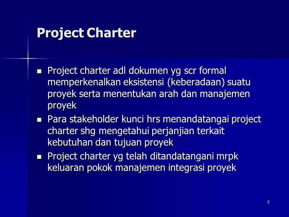 2 Project Charter Project charter adl dokumen yg scr formal memperkenalkan eksistensi (keberadaan) suatu proyek serta menentukan arah dan manajemen pr