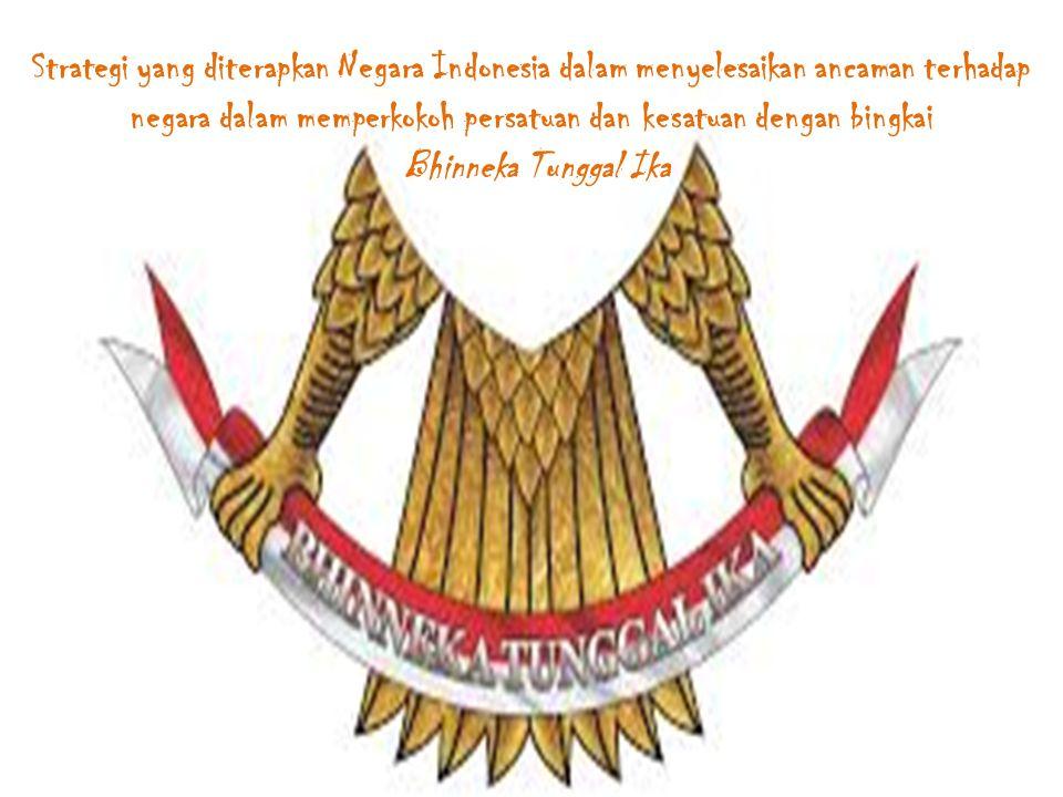 Strategi yang diterapkan Negara Indonesia dalam menyelesaikan ancaman terhadap negara dalam memperkokoh persatuan dan kesatuan dengan bingkai Bhinneka