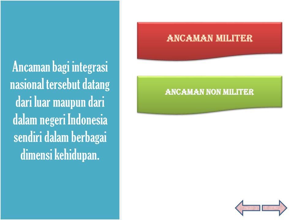Ancaman bagi integrasi nasional tersebut datang dari luar maupun dari dalam negeri Indonesia sendiri dalam berbagai dimensi kehidupan.