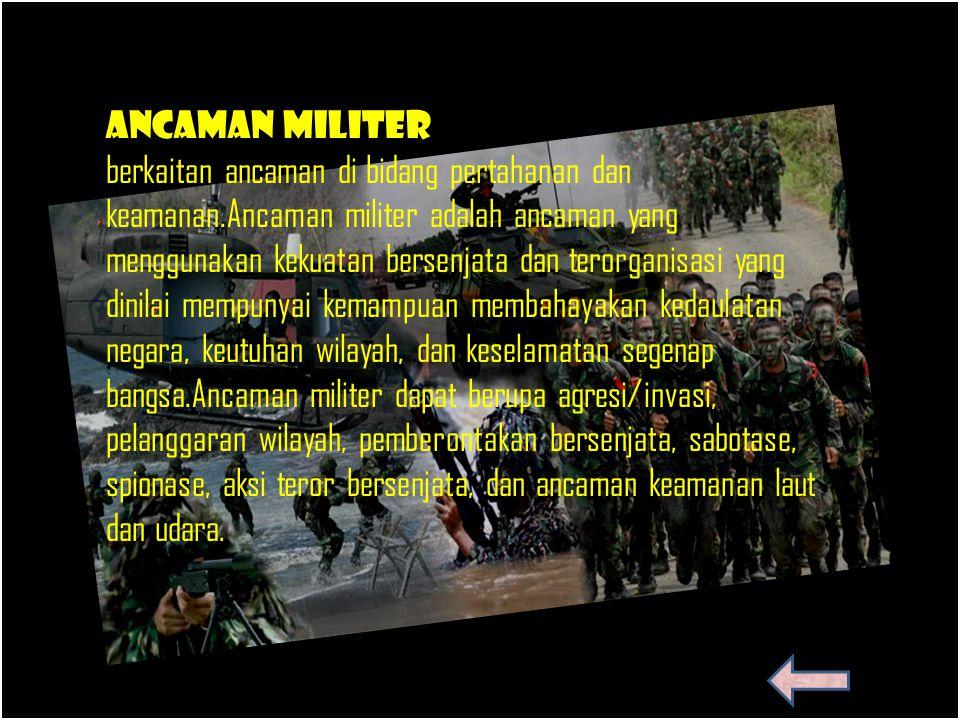 Ancaman militer berkaitan ancaman di bidang pertahanan dan keamanan.Ancaman militer adalah ancaman yang menggunakan kekuatan bersenjata dan terorganis