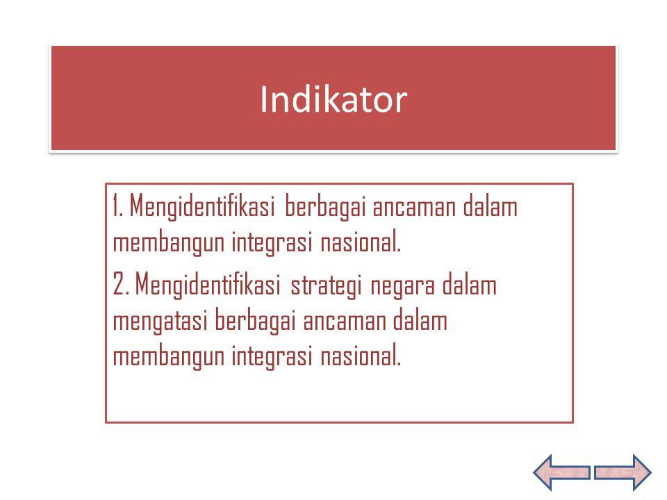 Indikator Indikator 1. Mengidentifikasi berbagai ancaman dalam membangun integrasi nasional. 2. Mengidentifikasi strategi negara dalam mengatasi berba