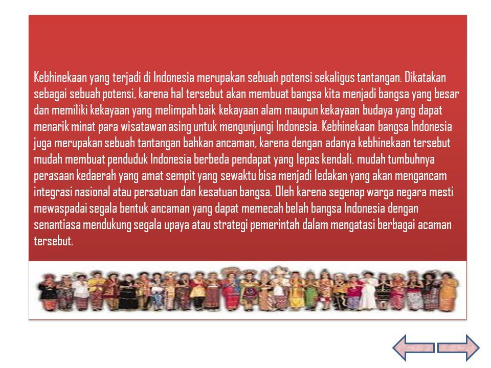 Kebhinekaan yang terjadi di Indonesia merupakan sebuah potensi sekaligus tantangan. Dikatakan sebagai sebuah potensi, karena hal tersebut akan membuat