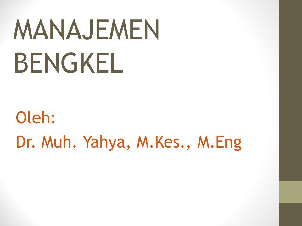 MANAJEMEN BENGKEL Oleh: Dr. Muh. Yahya, M.Kes., M.Eng