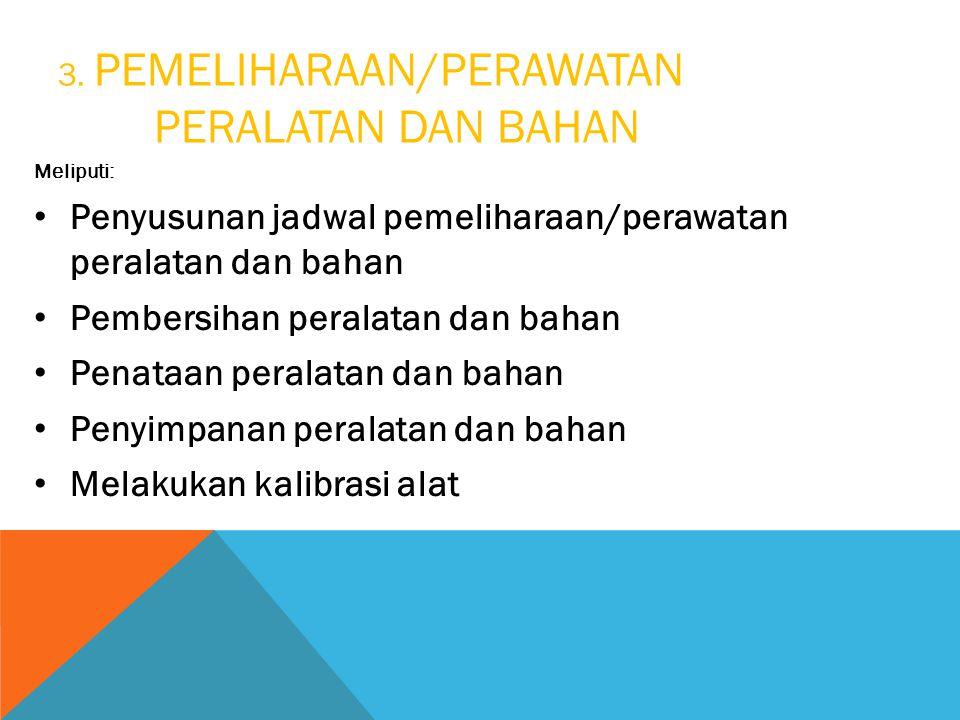 3. PEMELIHARAAN/PERAWATAN PERALATAN DAN BAHAN Meliputi: Penyusunan jadwal pemeliharaan/perawatan peralatan dan bahan Pembersihan peralatan dan bahan P