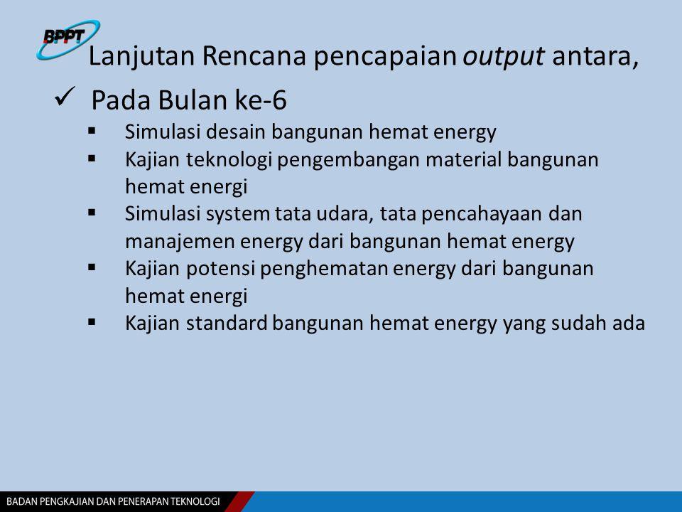 Lanjutan Rencana pencapaian output antara, Pada Bulan ke-6  Simulasi desain bangunan hemat energy  Kajian teknologi pengembangan material bangunan h