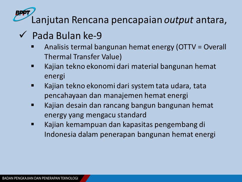Lanjutan Rencana pencapaian output antara, Pada Bulan ke-9  Analisis termal bangunan hemat energy (OTTV = Overall Thermal Transfer Value)  Kajian te