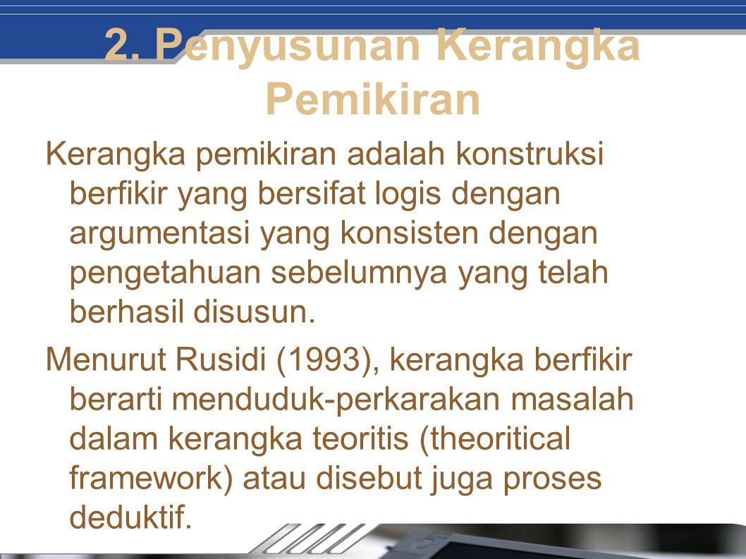 2. Penyusunan Kerangka Pemikiran Kerangka pemikiran adalah konstruksi berfikir yang bersifat logis dengan argumentasi yang konsisten dengan pengetahua