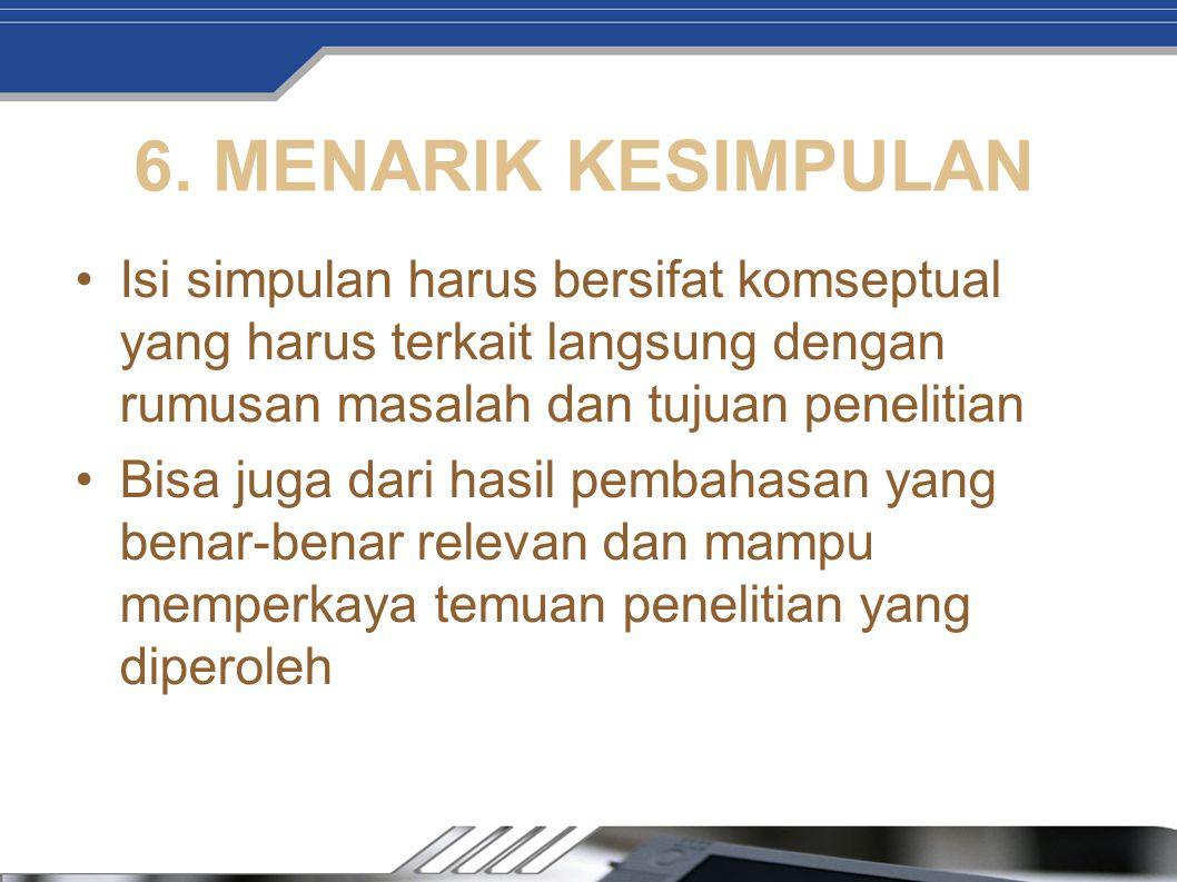 6. MENARIK KESIMPULAN Isi simpulan harus bersifat komseptual yang harus terkait langsung dengan rumusan masalah dan tujuan penelitian Bisa juga dari h