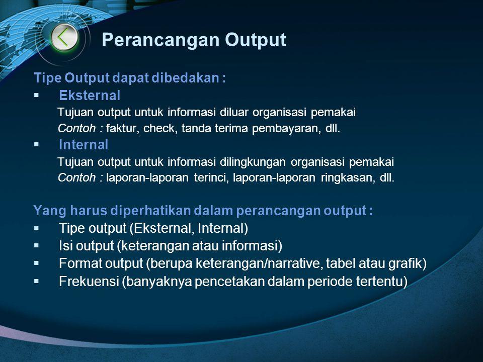 Perancangan Output Tipe Output dapat dibedakan :  Eksternal Tujuan output untuk informasi diluar organisasi pemakai Contoh : faktur, check, tanda ter