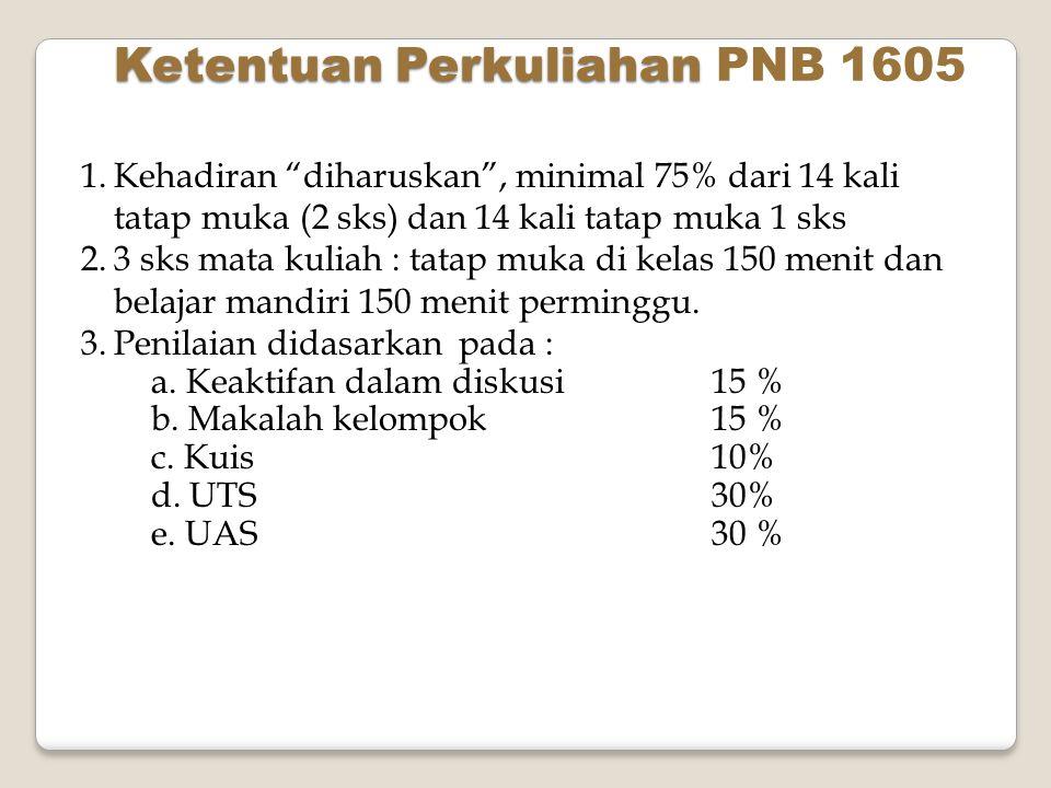 "Ketentuan Perkuliahan Ketentuan Perkuliahan PNB 1605 1.Kehadiran ""diharuskan"", minimal 75% dari 14 kali tatap muka (2 sks) dan 14 kali tatap muka 1 sk"