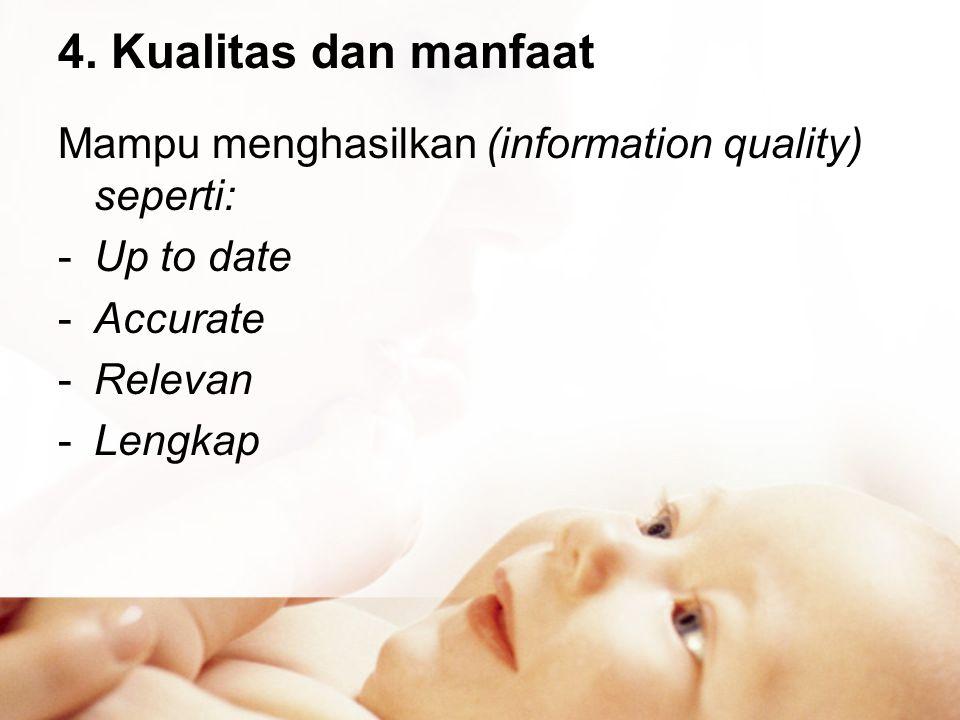 4. Kualitas dan manfaat Mampu menghasilkan (information quality) seperti: -Up to date -Accurate -Relevan -Lengkap