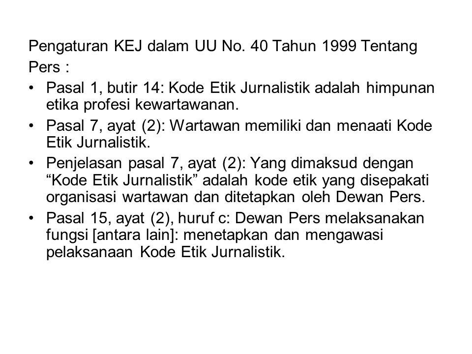 Pengaturan KEJ dalam UU No. 40 Tahun 1999 Tentang Pers : Pasal 1, butir 14: Kode Etik Jurnalistik adalah himpunan etika profesi kewartawanan. Pasal 7,