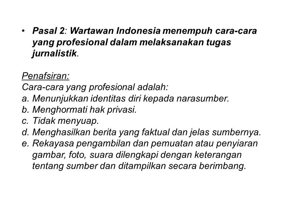 Pasal 2: Wartawan Indonesia menempuh cara-cara yang profesional dalam melaksanakan tugas jurnalistik. Penafsiran: Cara-cara yang profesional adalah: a