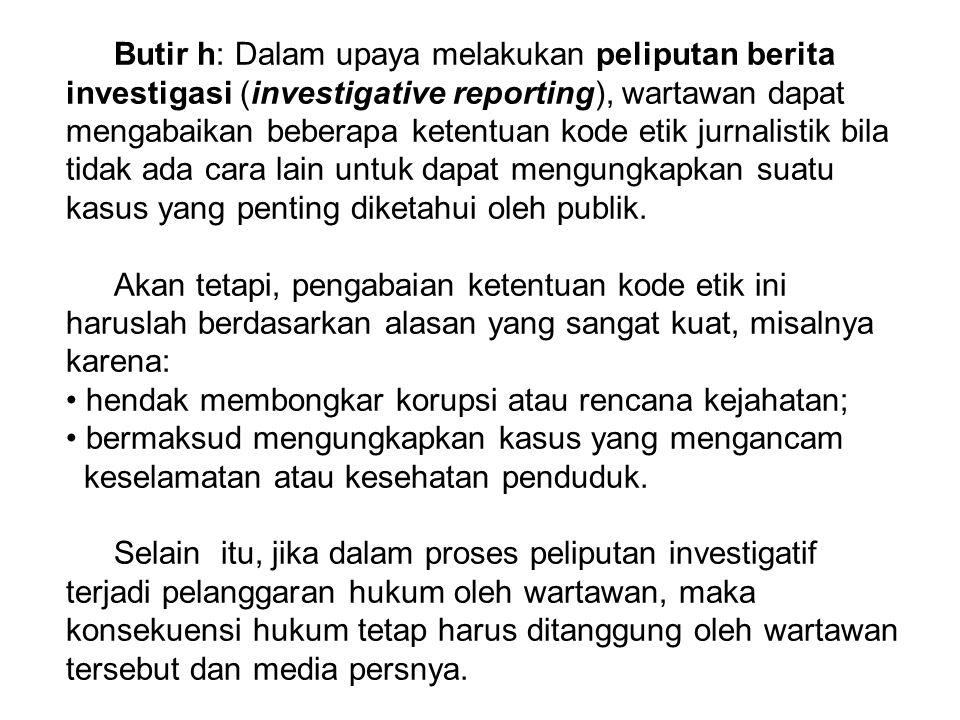 Butir h: Dalam upaya melakukan peliputan berita investigasi (investigative reporting), wartawan dapat mengabaikan beberapa ketentuan kode etik jurnali