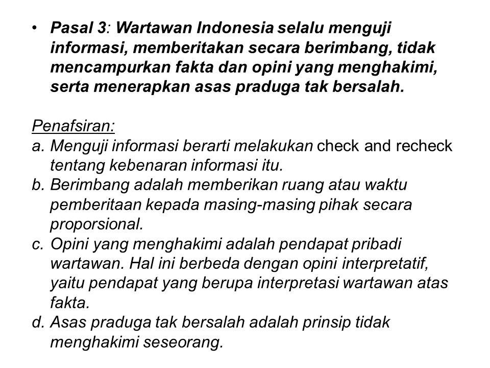 Pasal 3: Wartawan Indonesia selalu menguji informasi, memberitakan secara berimbang, tidak mencampurkan fakta dan opini yang menghakimi, serta menerap