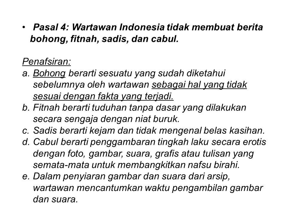 Pasal 4: Wartawan Indonesia tidak membuat berita bohong, fitnah, sadis, dan cabul. Penafsiran: a.Bohong berarti sesuatu yang sudah diketahui sebelumny