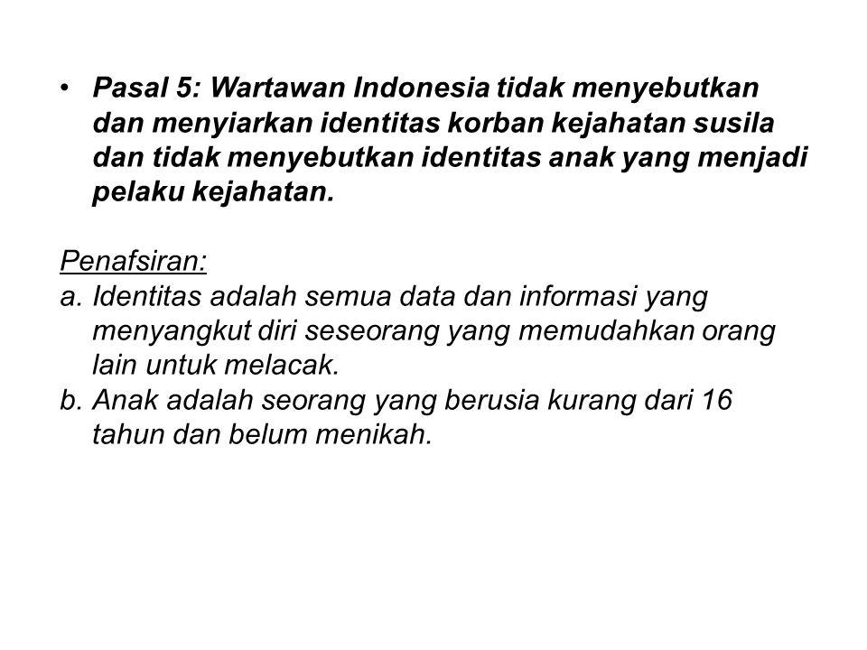Pasal 5: Wartawan Indonesia tidak menyebutkan dan menyiarkan identitas korban kejahatan susila dan tidak menyebutkan identitas anak yang menjadi pelak