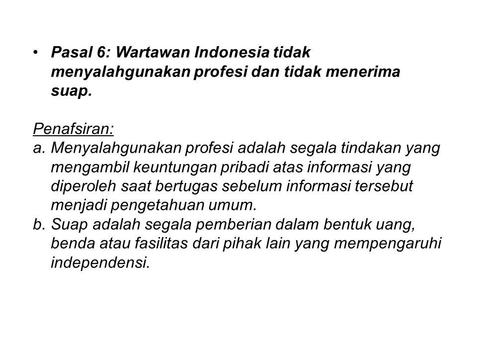 Pasal 6: Wartawan Indonesia tidak menyalahgunakan profesi dan tidak menerima suap. Penafsiran: a.Menyalahgunakan profesi adalah segala tindakan yang m