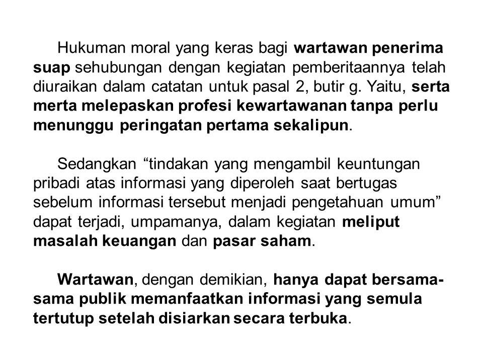 Hukuman moral yang keras bagi wartawan penerima suap sehubungan dengan kegiatan pemberitaannya telah diuraikan dalam catatan untuk pasal 2, butir g. Y