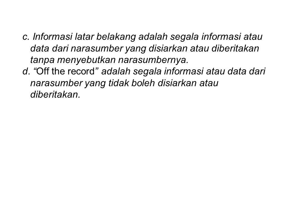 """c. Informasi latar belakang adalah segala informasi atau data dari narasumber yang disiarkan atau diberitakan tanpa menyebutkan narasumbernya. d. """"Off"""