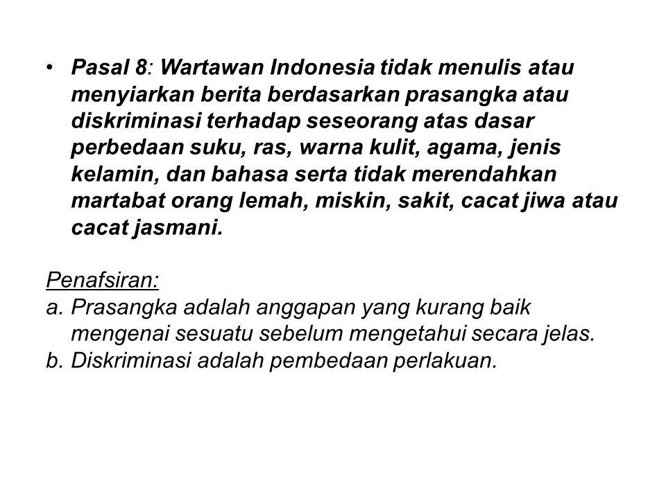 Pasal 8: Wartawan Indonesia tidak menulis atau menyiarkan berita berdasarkan prasangka atau diskriminasi terhadap seseorang atas dasar perbedaan suku,