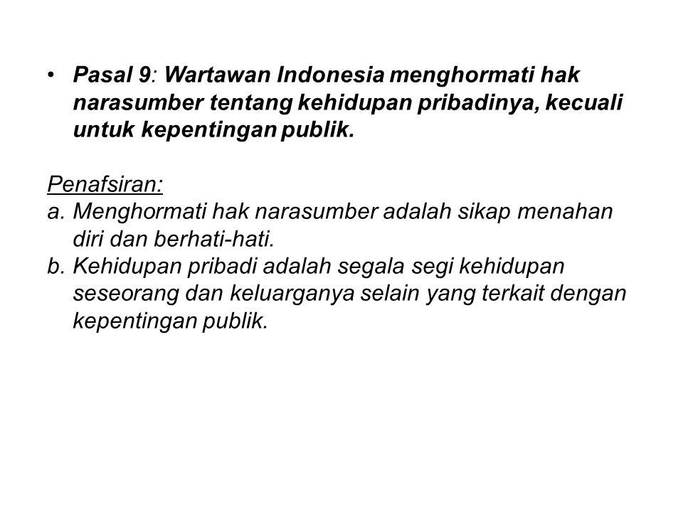 Pasal 9: Wartawan Indonesia menghormati hak narasumber tentang kehidupan pribadinya, kecuali untuk kepentingan publik. Penafsiran: a.Menghormati hak n