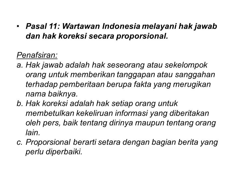 Pasal 11: Wartawan Indonesia melayani hak jawab dan hak koreksi secara proporsional. Penafsiran: a.Hak jawab adalah hak seseorang atau sekelompok oran