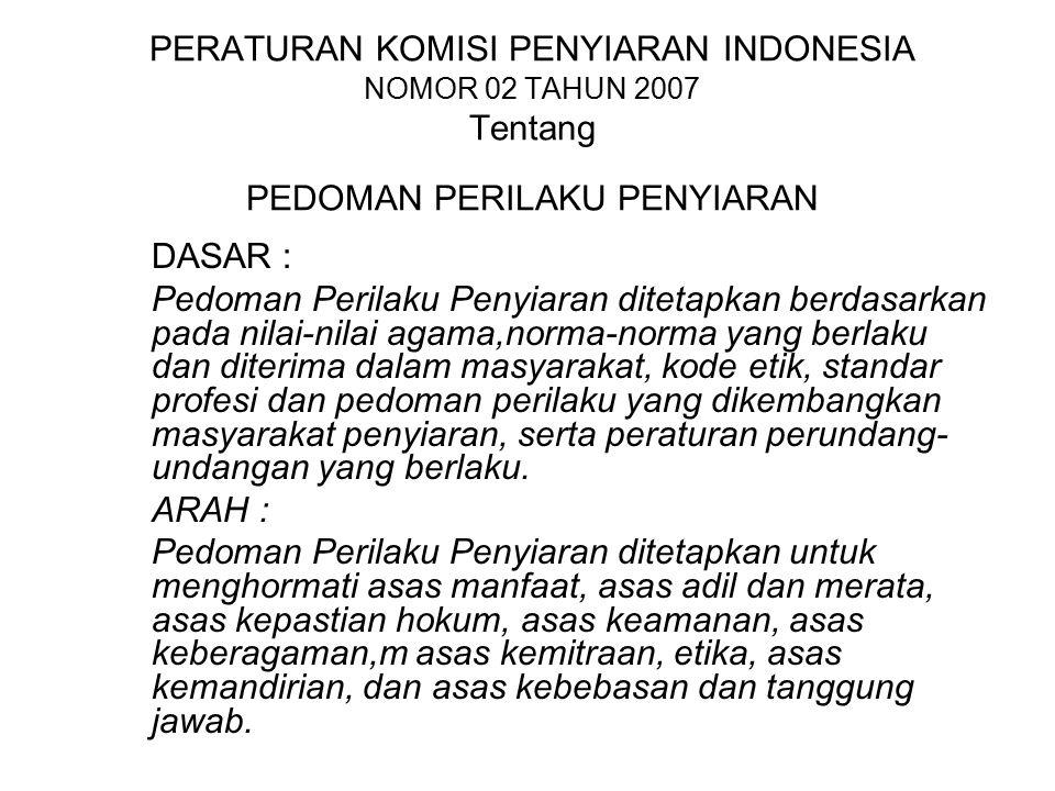 PERATURAN KOMISI PENYIARAN INDONESIA NOMOR 02 TAHUN 2007 Tentang PEDOMAN PERILAKU PENYIARAN DASAR : Pedoman Perilaku Penyiaran ditetapkan berdasarkan