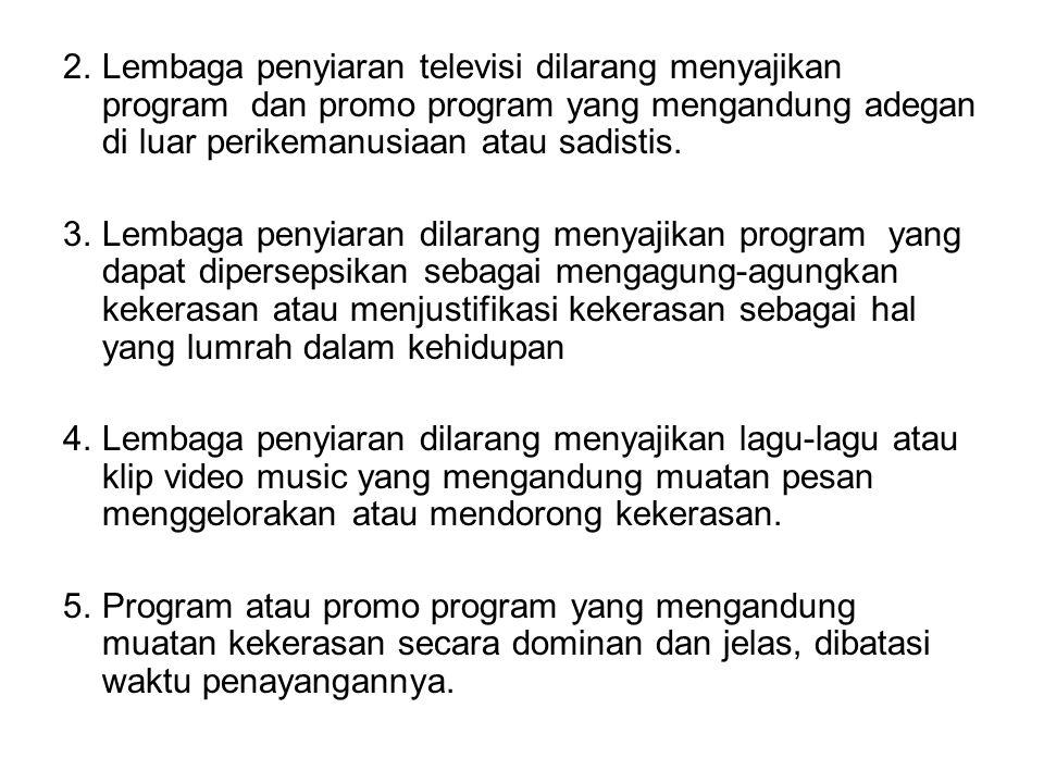 2.Lembaga penyiaran televisi dilarang menyajikan program dan promo program yang mengandung adegan di luar perikemanusiaan atau sadistis. 3.Lembaga pen