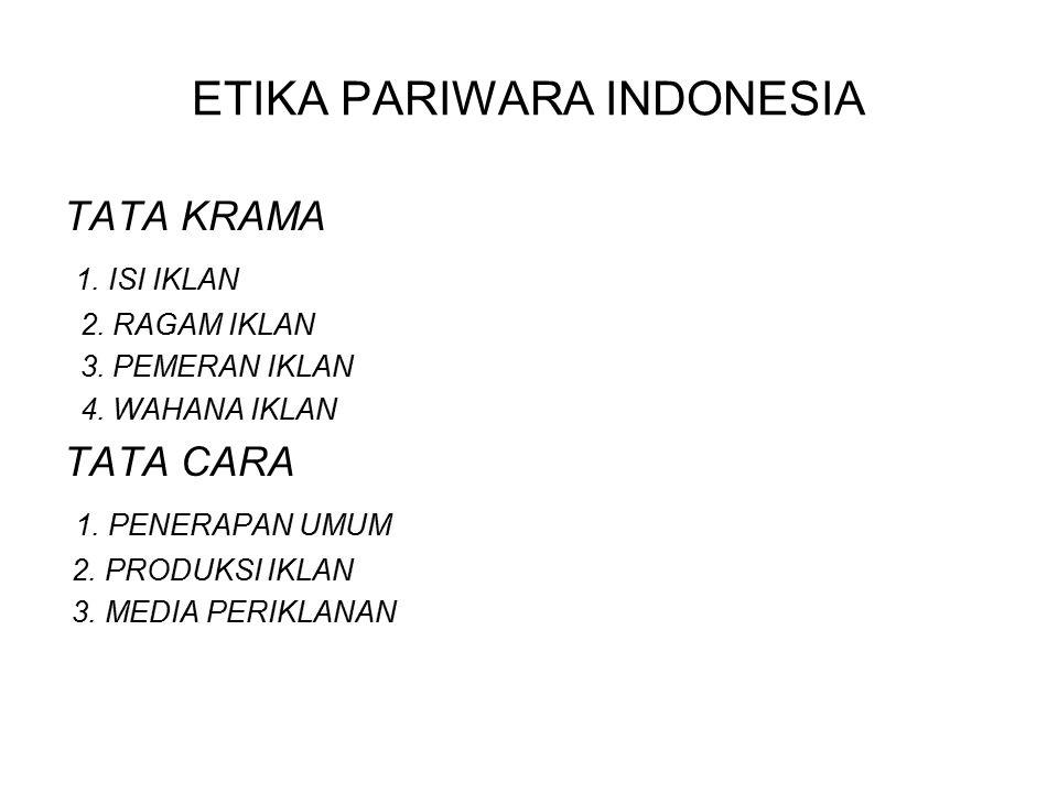 ETIKA PARIWARA INDONESIA TATA KRAMA 1. ISI IKLAN 2. RAGAM IKLAN 3. PEMERAN IKLAN 4. WAHANA IKLAN TATA CARA 1. PENERAPAN UMUM 2. PRODUKSI IKLAN 3. MEDI