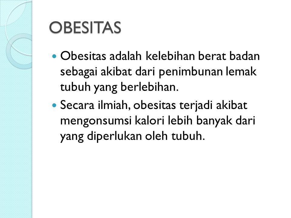 OBESITAS Obesitas adalah kelebihan berat badan sebagai akibat dari penimbunan lemak tubuh yang berlebihan. Secara ilmiah, obesitas terjadi akibat meng