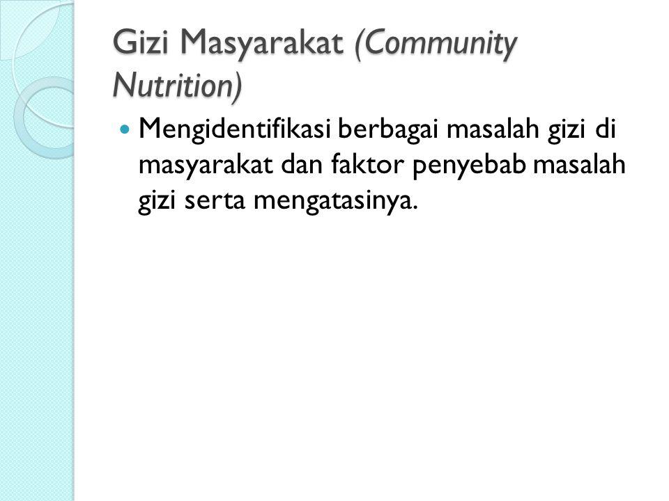 Gizi Masyarakat (Community Nutrition) Mengidentifikasi berbagai masalah gizi di masyarakat dan faktor penyebab masalah gizi serta mengatasinya.