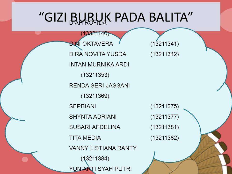 GIZI BURUK PADA BALITA DIAH ROFIDA (13321140) DINI OKTAVERA(13211341) DIRA NOVITA YUSDA(13211342) INTAN MURNIKA ARDI (13211353) RENDA SERI JASSANI (13211369) SEPRIANI(13211375) SHYNTA ADRIANI(13211377) SUSARI AFDELINA(13211381) TITA MEDIA(13211382) VANNY LISTIANA RANTY (13211384) YUNIARTI SYAH PUTRI (13211392)