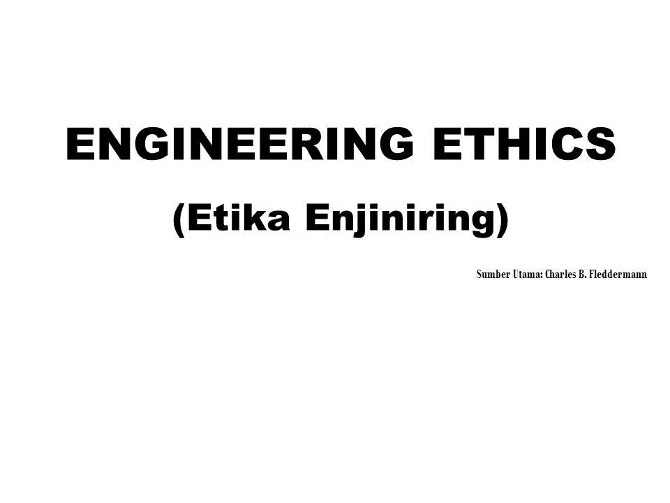 ENGINEERING ETHICS (Etika Enjiniring) Sumber Utama: Charles B. Fleddermann