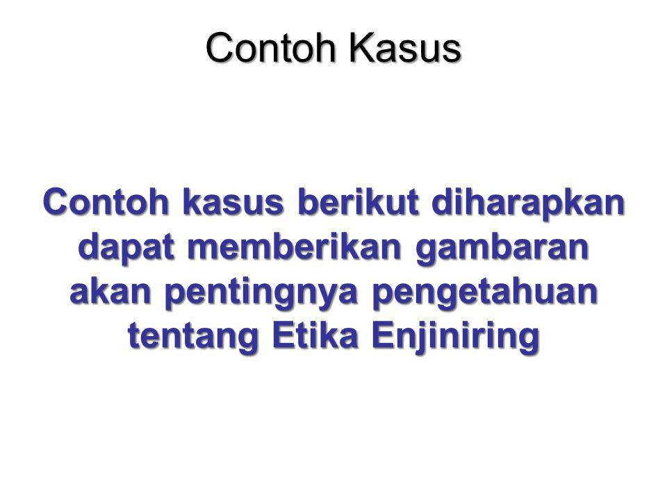 Contoh Kasus Contoh kasus berikut diharapkan dapat memberikan gambaran akan pentingnya pengetahuan tentang Etika Enjiniring