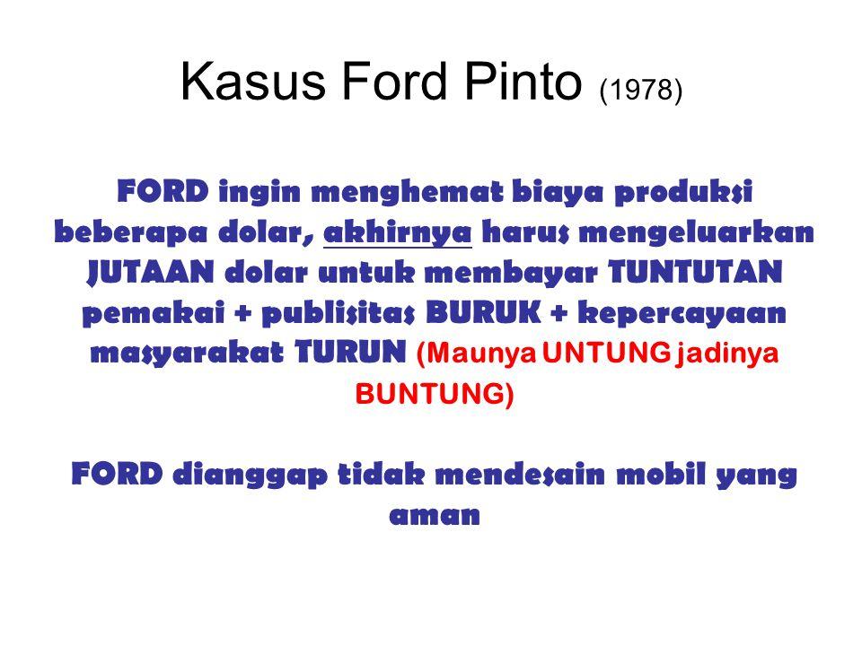 Kasus Ford Pinto (1978) FORD ingin menghemat biaya produksi beberapa dolar, akhirnya harus mengeluarkan JUTAAN dolar untuk membayar TUNTUTAN pemakai +