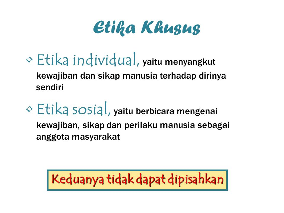 Etika Khusus Etika individual, yaitu menyangkut kewajiban dan sikap manusia terhadap dirinya sendiri Etika sosial, yaitu berbicara mengenai kewajiban,