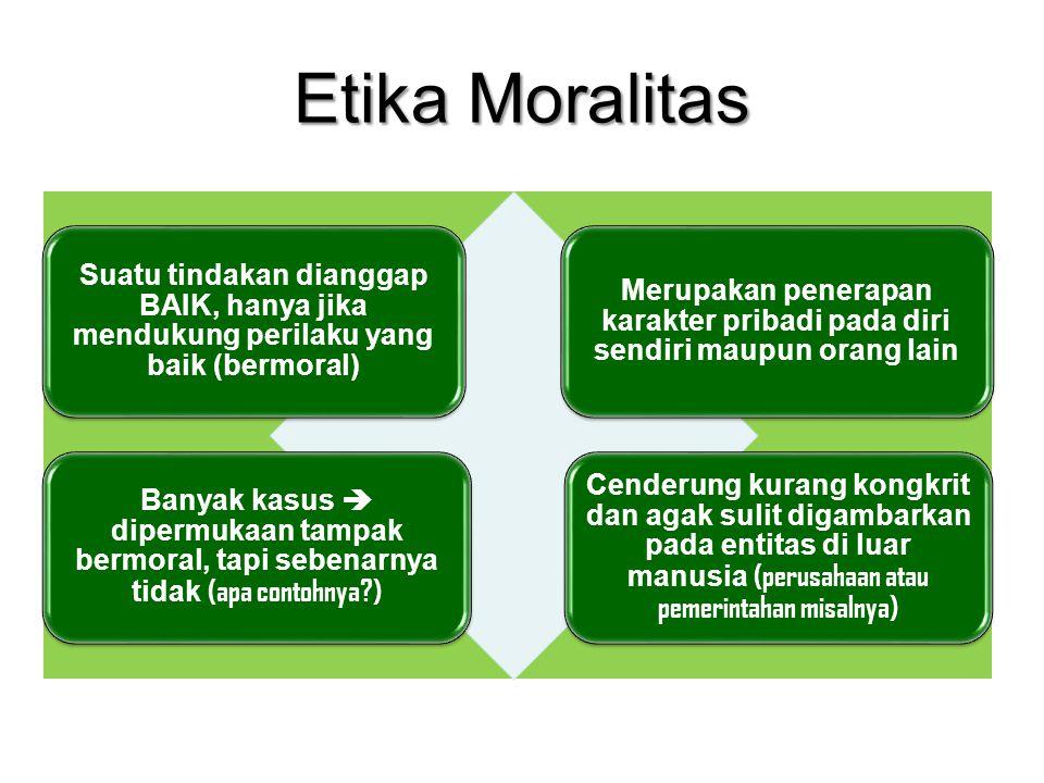 Etika Moralitas Suatu tindakan dianggap BAIK, hanya jika mendukung perilaku yang baik (bermoral) Merupakan penerapan karakter pribadi pada diri sendir