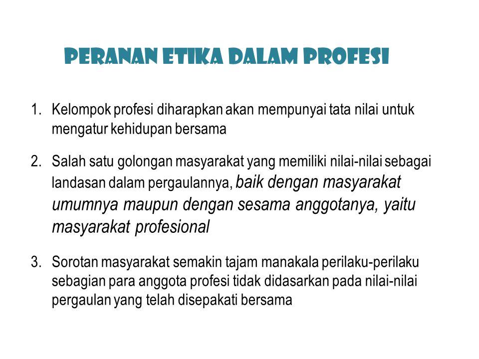 Peranan Etika dalam Profesi 1.Kelompok profesi diharapkan akan mempunyai tata nilai untuk mengatur kehidupan bersama 2.Salah satu golongan masyarakat
