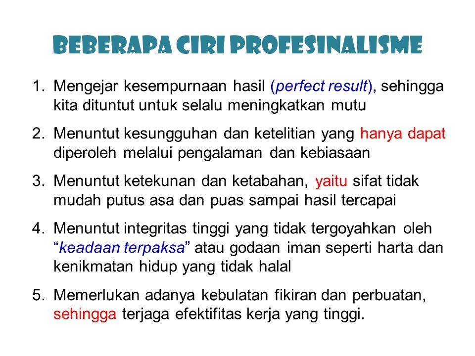 Beberapa ciri Profesinalisme 1.Mengejar kesempurnaan hasil (perfect result), sehingga kita dituntut untuk selalu meningkatkan mutu 2.Menuntut kesunggu