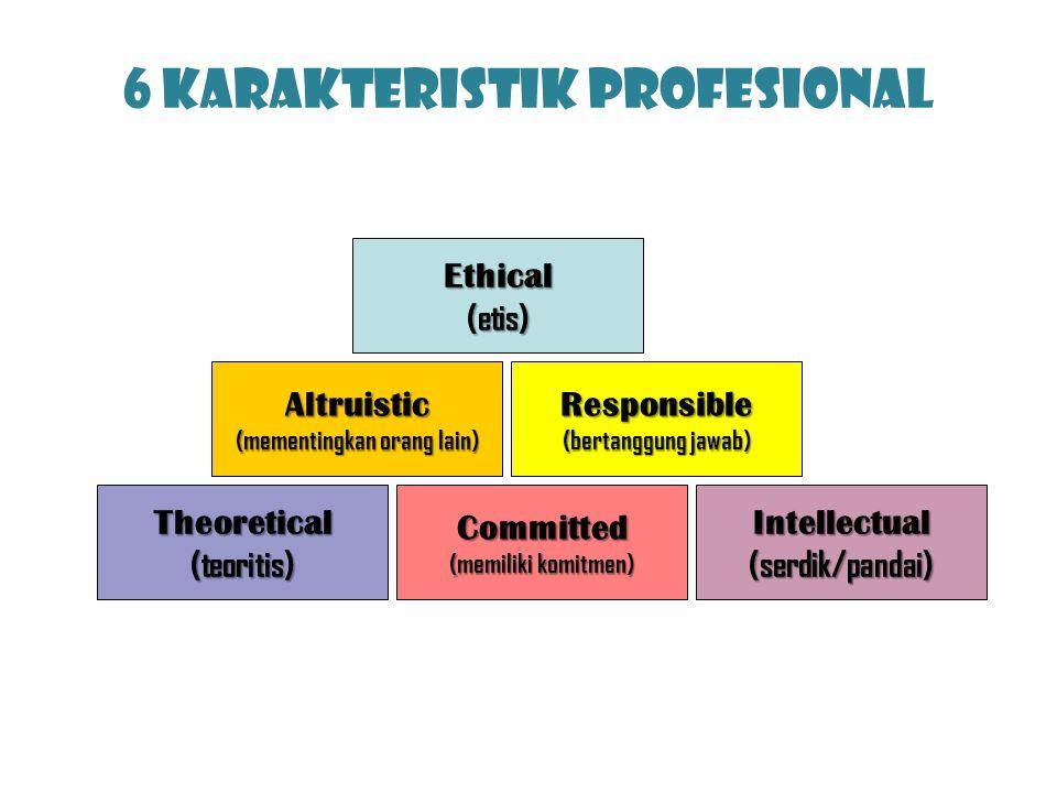 6 Karakteristik Profesional Ethical(etis) Altruistic (mementingkan orang lain) Responsible (bertanggung jawab) Theoretical(teoritis)Intellectual(serdi