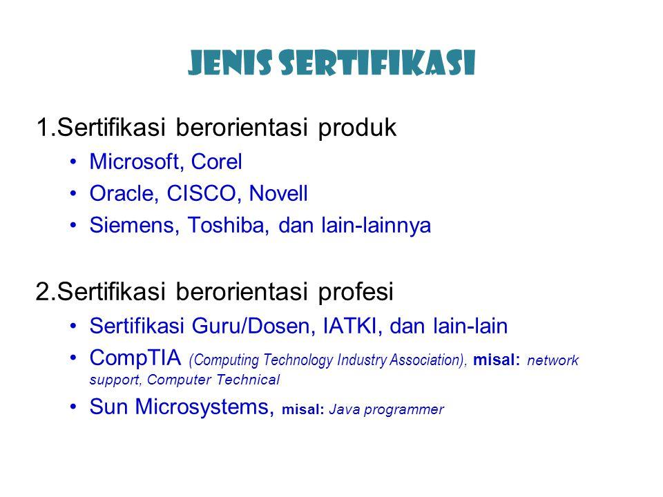 Jenis Sertifikasi 1.Sertifikasi berorientasi produk Microsoft, Corel Oracle, CISCO, Novell Siemens, Toshiba, dan lain-lainnya 2.Sertifikasi berorienta