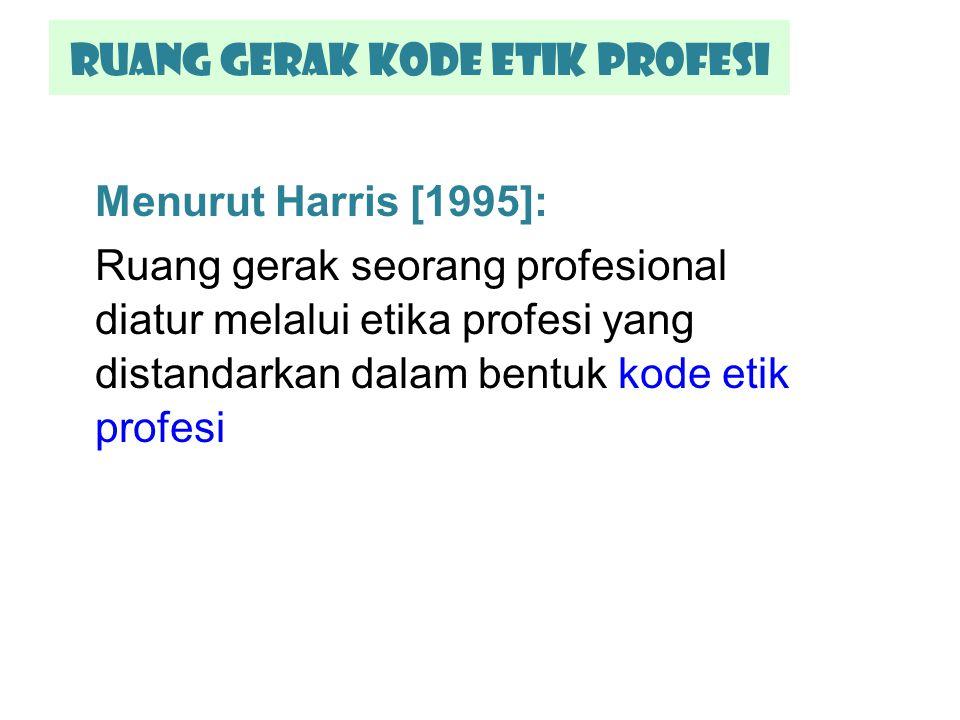 Ruang gerak kode etik Profesi Menurut Harris [1995]: Ruang gerak seorang profesional diatur melalui etika profesi yang distandarkan dalam bentuk kode