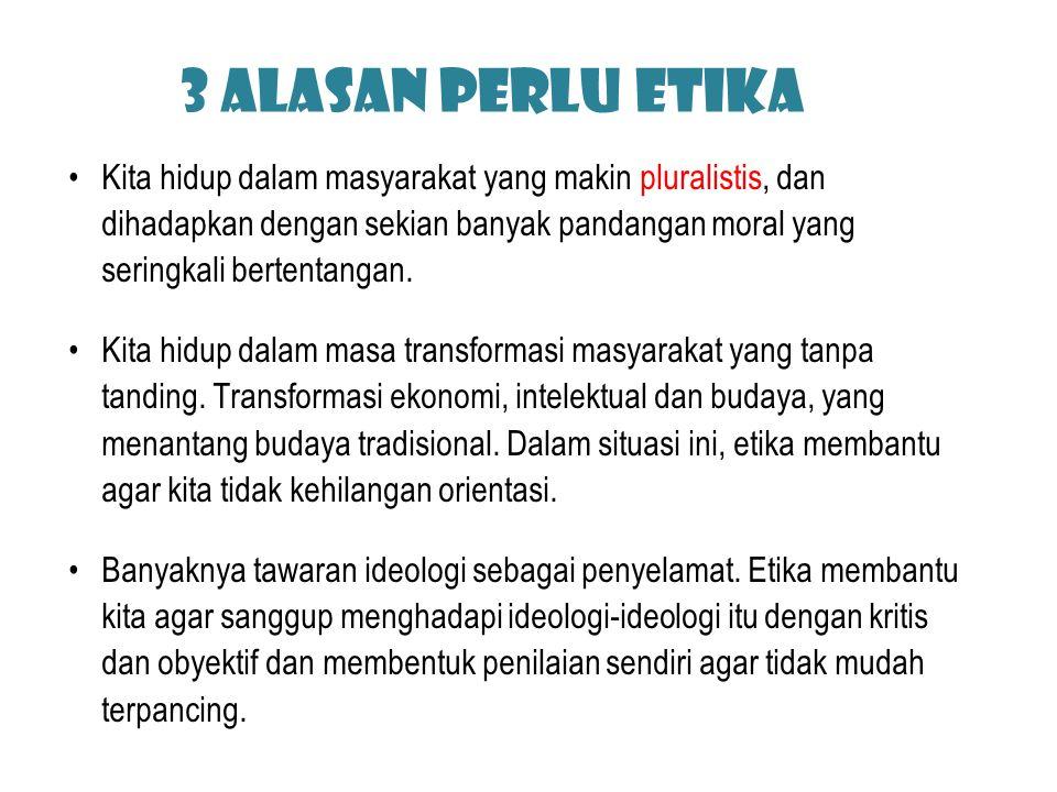 3 Alasan perlu etika Kita hidup dalam masyarakat yang makin pluralistis, dan dihadapkan dengan sekian banyak pandangan moral yang seringkali bertentan
