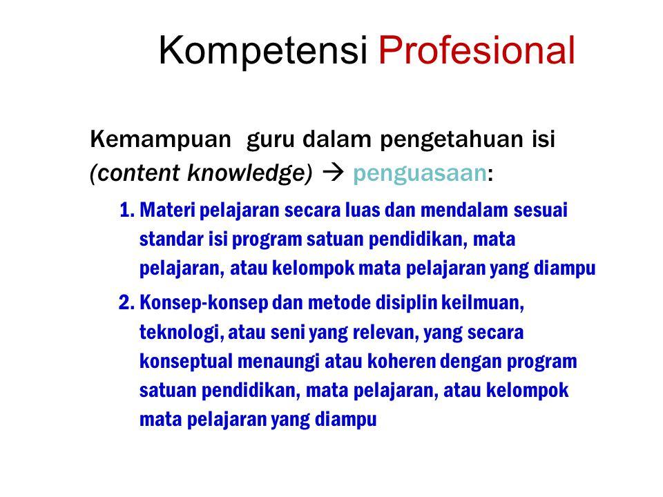 Kompetensi Profesional Kemampuan guru dalam pengetahuan isi (content knowledge)  penguasaan: 1.Materi pelajaran secara luas dan mendalam sesuai stand
