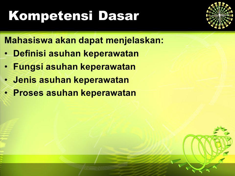 Kompetensi Dasar Mahasiswa akan dapat menjelaskan: Definisi asuhan keperawatan Fungsi asuhan keperawatan Jenis asuhan keperawatan Proses asuhan kepera