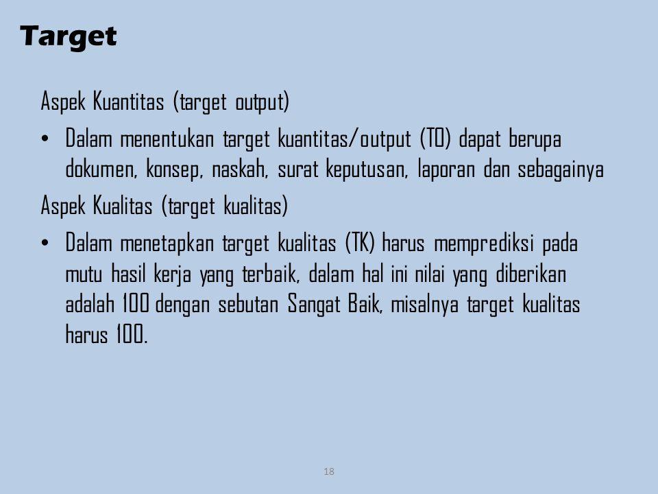 Target Aspek Kuantitas (target output) Dalam menentukan target kuantitas/output (TO) dapat berupa dokumen, konsep, naskah, surat keputusan, laporan dan sebagainya Aspek Kualitas (target kualitas) Dalam menetapkan target kualitas (TK) harus memprediksi pada mutu hasil kerja yang terbaik, dalam hal ini nilai yang diberikan adalah 100 dengan sebutan Sangat Baik, misalnya target kualitas harus 100.